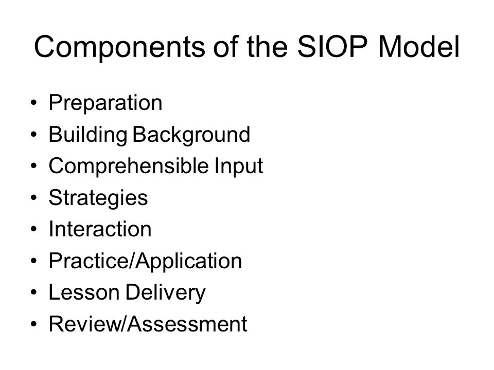 OBJECTIVES Overview of the SIOP Model Unpacking 4 components Comprehensible Input Interaction Practice and application Lesson Delivery