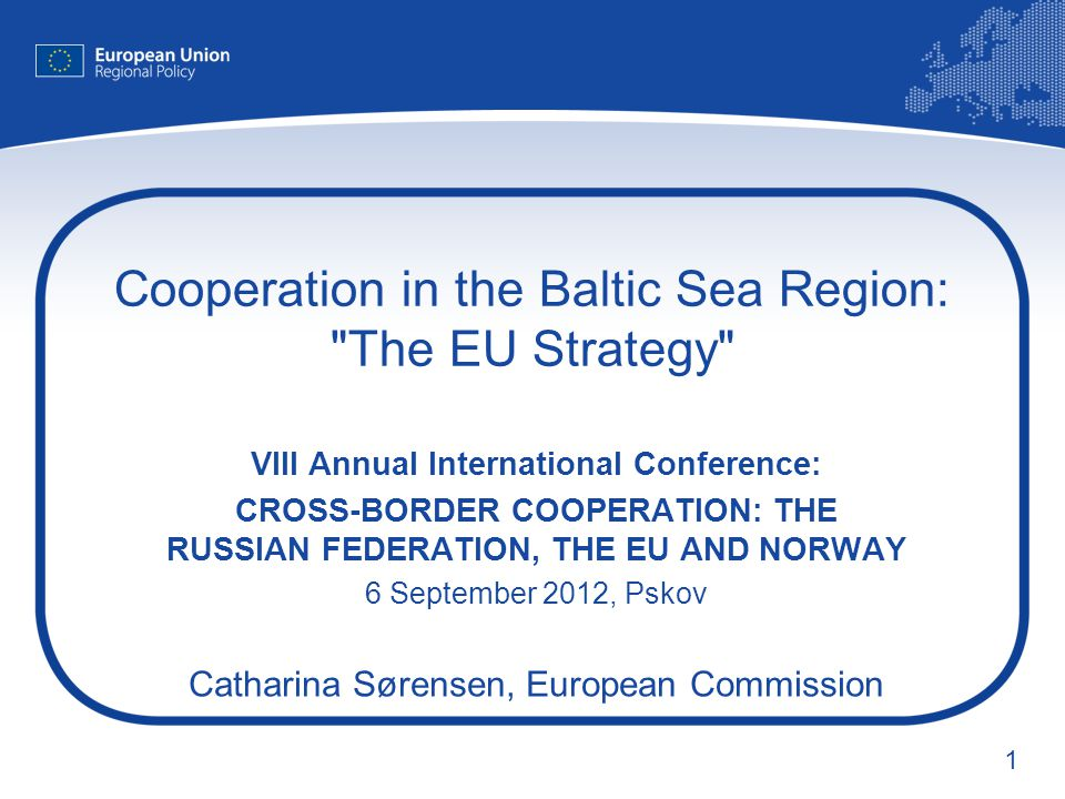 1 Cooperation in the Baltic Sea Region: The EU Strategy VIII Annual International Conference: CROSS-BORDER COOPERATION: THE RUSSIAN FEDERATION, THE EU AND NORWAY 6 September 2012, Pskov Catharina Sørensen, European Commission