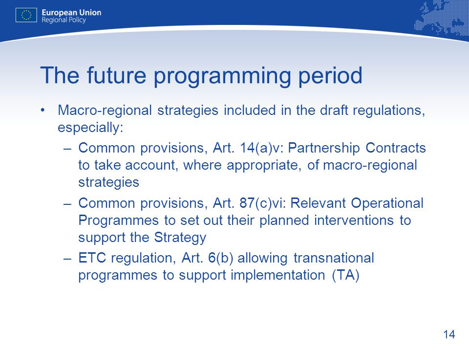 14 The future programming period Macro-regional strategies included in the draft regulations, especially: –Common provisions, Art.