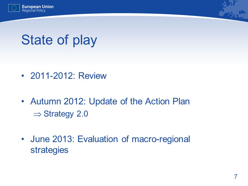 7 State of play : Review Autumn 2012: Update of the Action Plan  Strategy 2.0 June 2013: Evaluation of macro-regional strategies