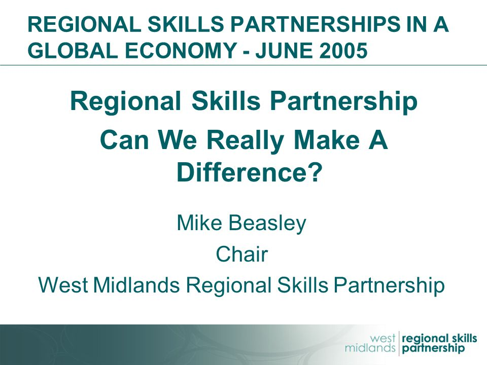 REGIONAL SKILLS PARTNERSHIPS IN A GLOBAL ECONOMY - JUNE 2005 Regional Skills Partnership Can We Really Make A Difference.