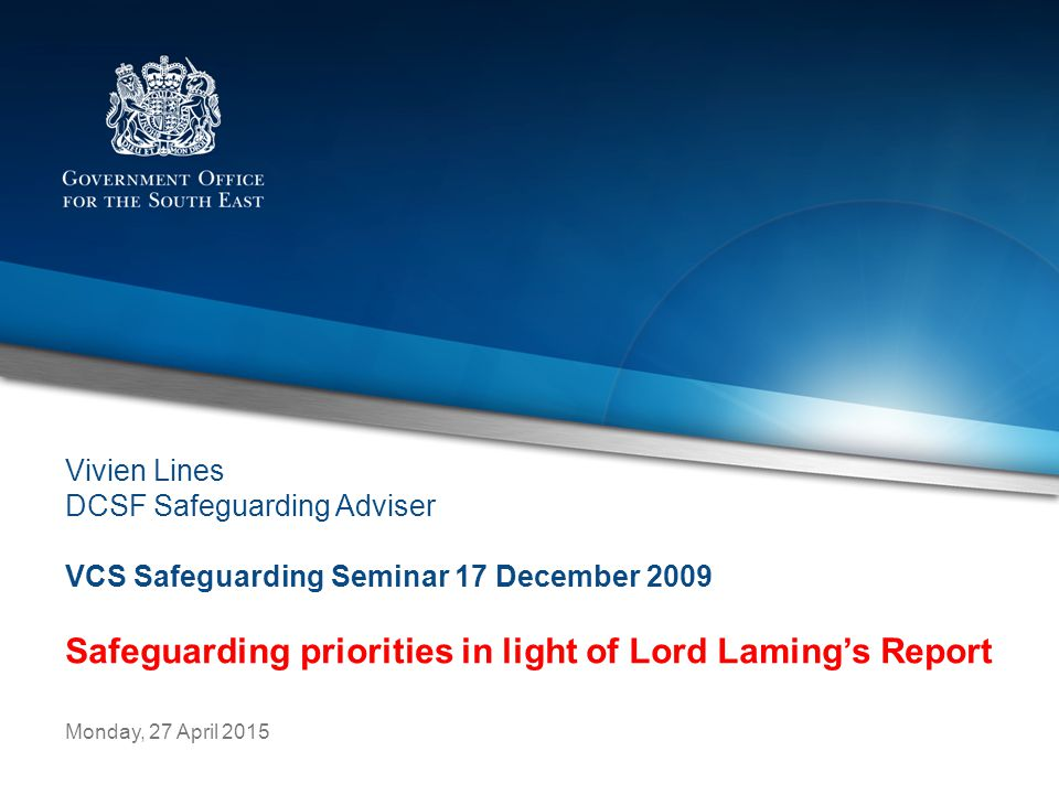 Representing Central Government in the South East Monday, 27 April 2015 Vivien Lines DCSF Safeguarding Adviser VCS Safeguarding Seminar 17 December 2009 Safeguarding priorities in light of Lord Laming's Report