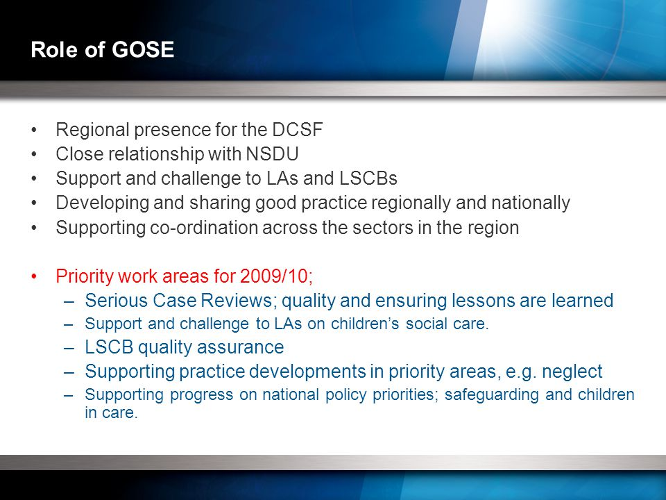 Role of GOSE Regional presence for the DCSF Close relationship with NSDU Support and challenge to LAs and LSCBs Developing and sharing good practice regionally and nationally Supporting co-ordination across the sectors in the region Priority work areas for 2009/10; –Serious Case Reviews; quality and ensuring lessons are learned –Support and challenge to LAs on children's social care.