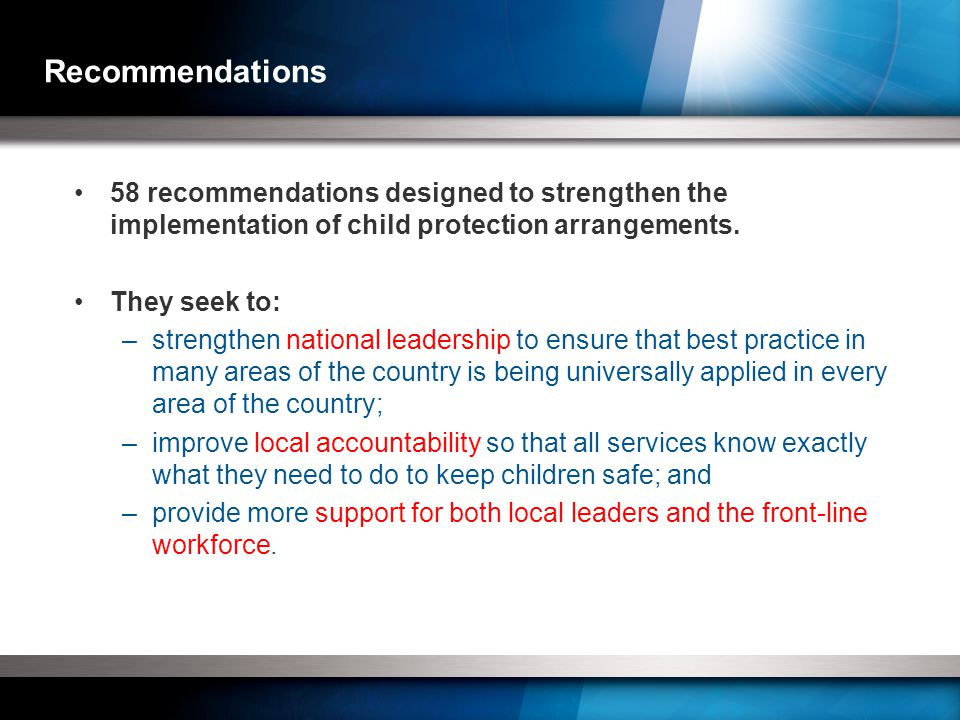 Recommendations 58 recommendations designed to strengthen the implementation of child protection arrangements.