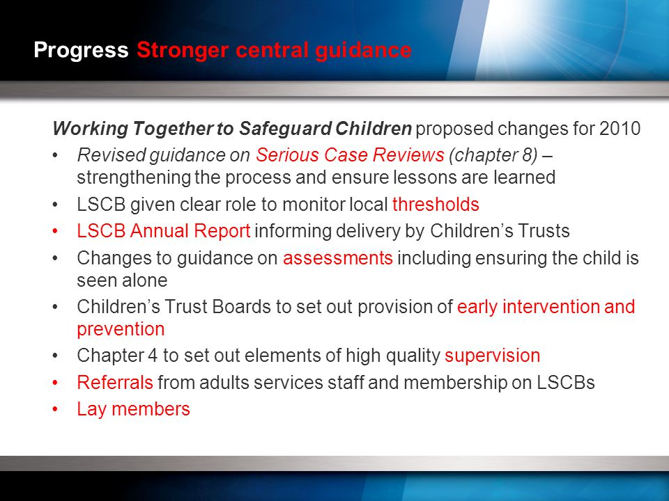 Progress Stronger central guidance Working Together to Safeguard Children proposed changes for 2010 Revised guidance on Serious Case Reviews (chapter 8) – strengthening the process and ensure lessons are learned LSCB given clear role to monitor local thresholds LSCB Annual Report informing delivery by Children's Trusts Changes to guidance on assessments including ensuring the child is seen alone Children's Trust Boards to set out provision of early intervention and prevention Chapter 4 to set out elements of high quality supervision Referrals from adults services staff and membership on LSCBs Lay members