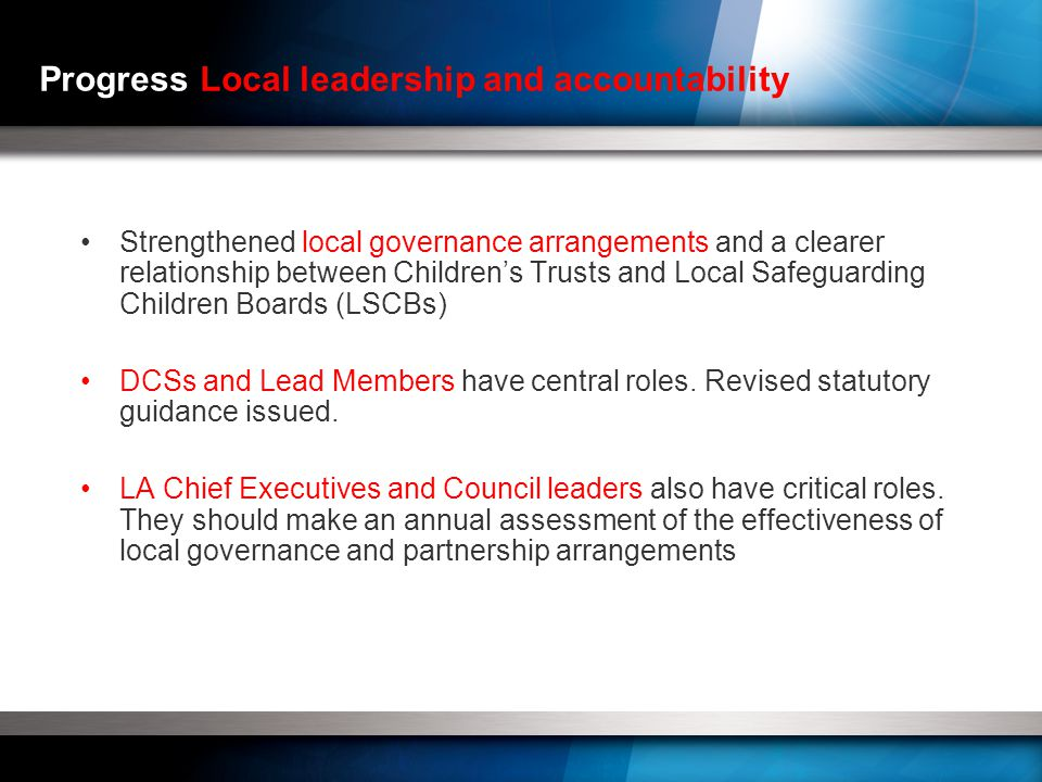 Progress Local leadership and accountability Strengthened local governance arrangements and a clearer relationship between Children's Trusts and Local Safeguarding Children Boards (LSCBs) DCSs and Lead Members have central roles.