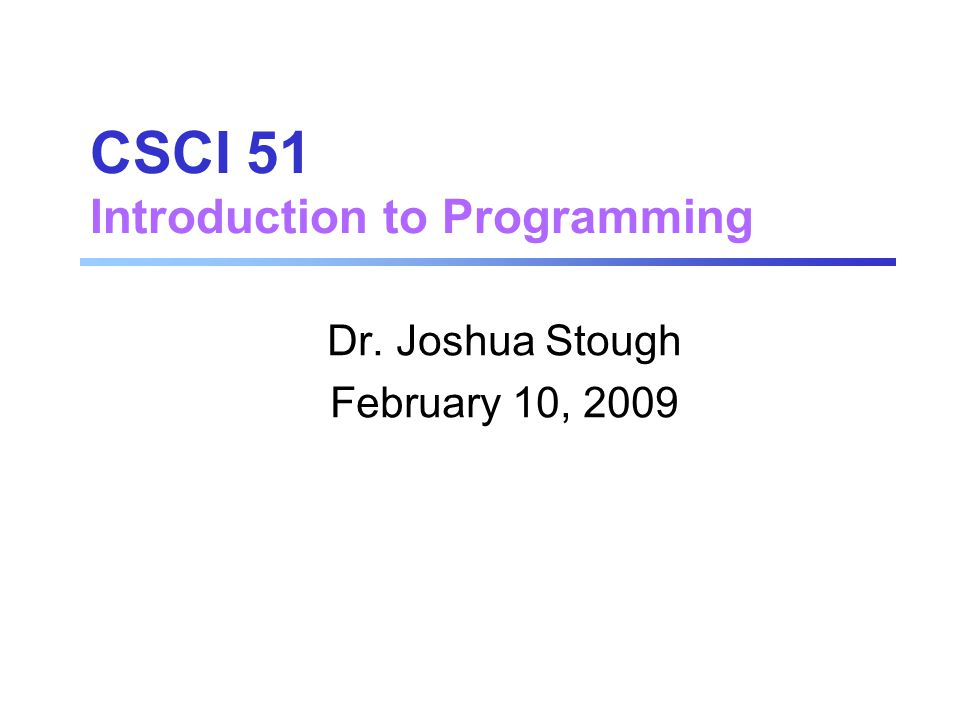 CSCI 51 Introduction to Programming Dr. Joshua Stough February 10, 2009