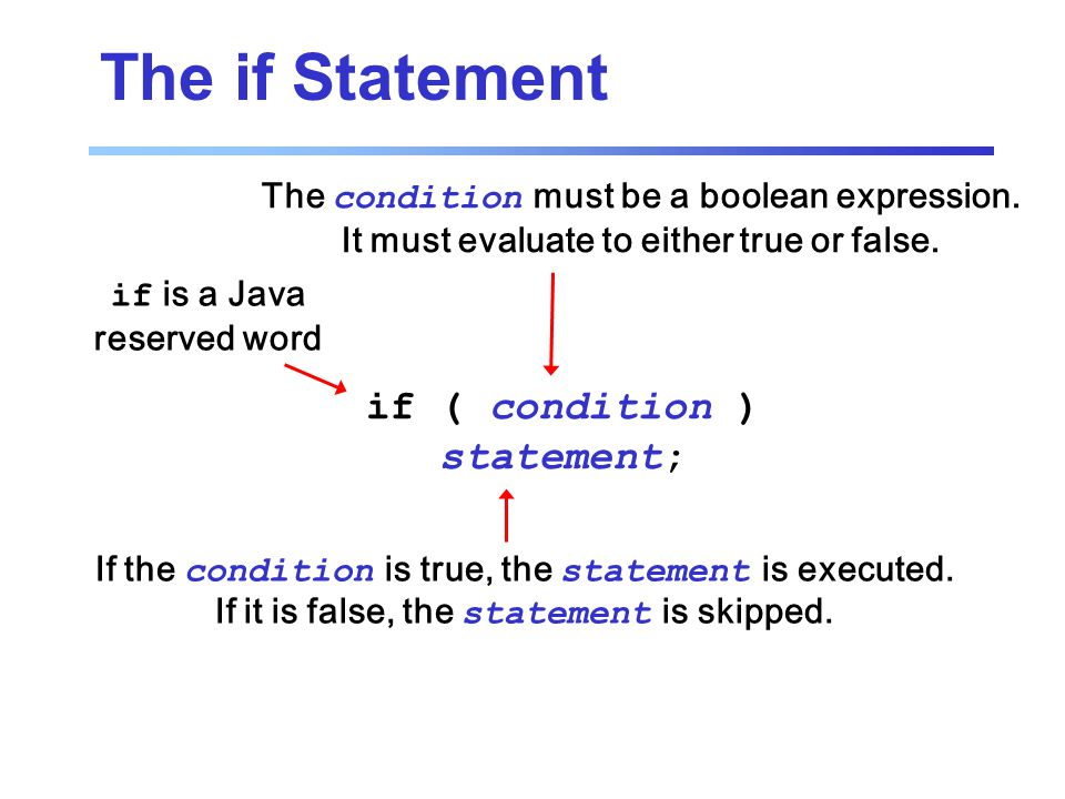 The if Statement if ( condition ) statement; if is a Java reserved word The condition must be a boolean expression.