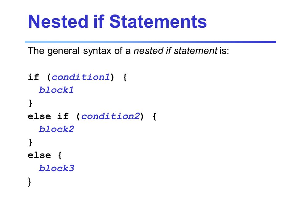Nested if Statements The general syntax of a nested if statement is: if (condition1) { block1 } else if (condition2) { block2 } else { block3 }