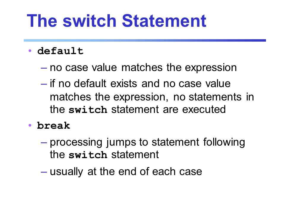 The switch Statement default –no case value matches the expression –if no default exists and no case value matches the expression, no statements in the switch statement are executed break –processing jumps to statement following the switch statement –usually at the end of each case