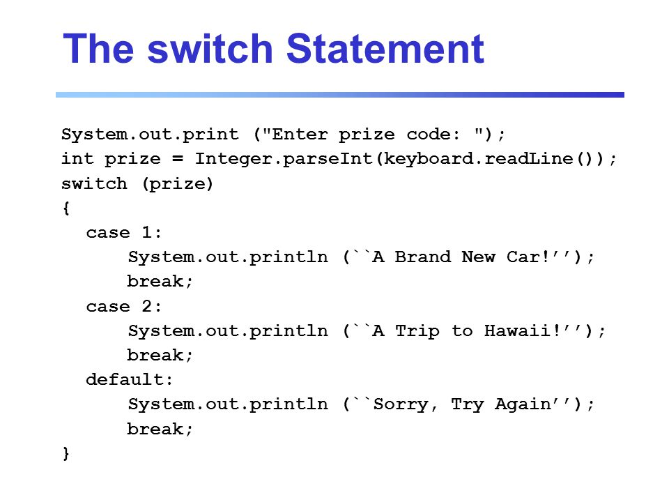 The switch Statement System.out.print ( Enter prize code: ); int prize = Integer.parseInt(keyboard.readLine()); switch (prize) { case 1: System.out.println (``A Brand New Car!''); break; case 2: System.out.println (``A Trip to Hawaii!''); break; default: System.out.println (``Sorry, Try Again''); break; }