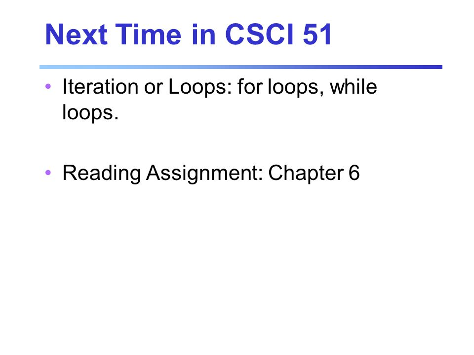 Next Time in CSCI 51 Iteration or Loops: for loops, while loops. Reading Assignment: Chapter 6