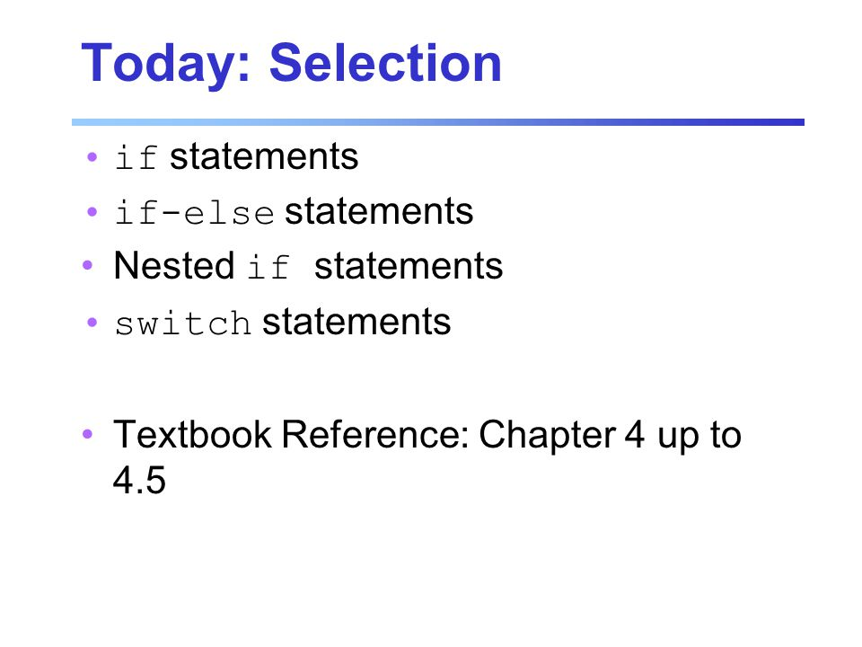 Today: Selection if statements if-else statements Nested if statements switch statements Textbook Reference: Chapter 4 up to 4.5