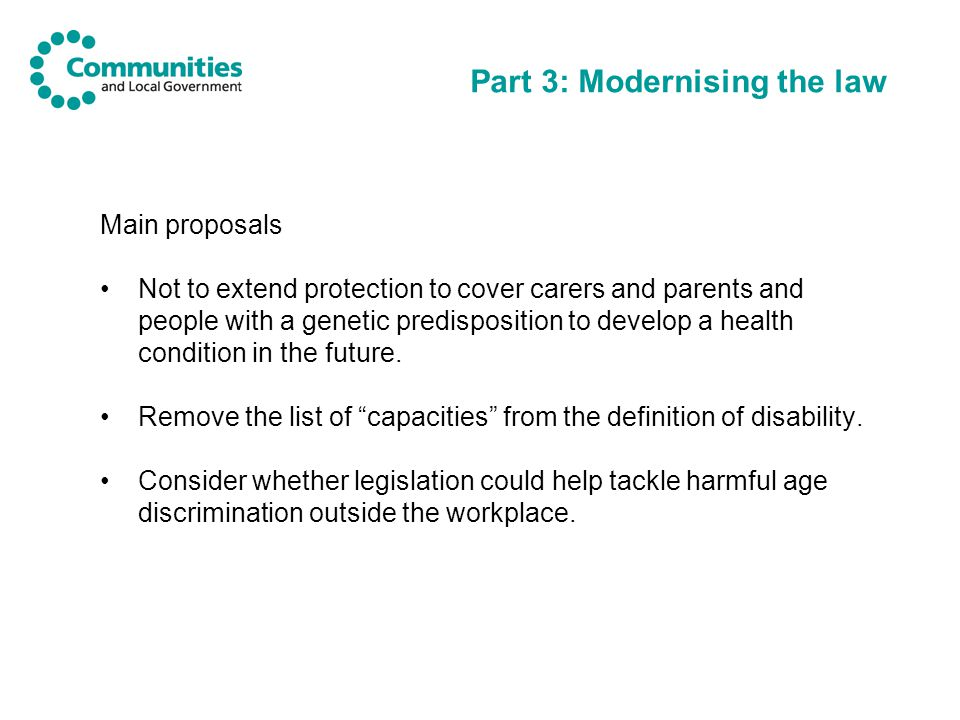 Part 3: Modernising the law Main proposals Not to extend protection to cover carers and parents and people with a genetic predisposition to develop a health condition in the future.