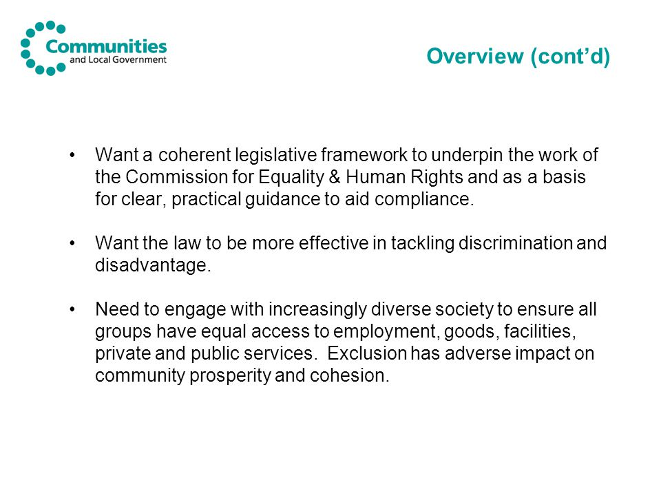 Overview (cont'd) Want a coherent legislative framework to underpin the work of the Commission for Equality & Human Rights and as a basis for clear, practical guidance to aid compliance.