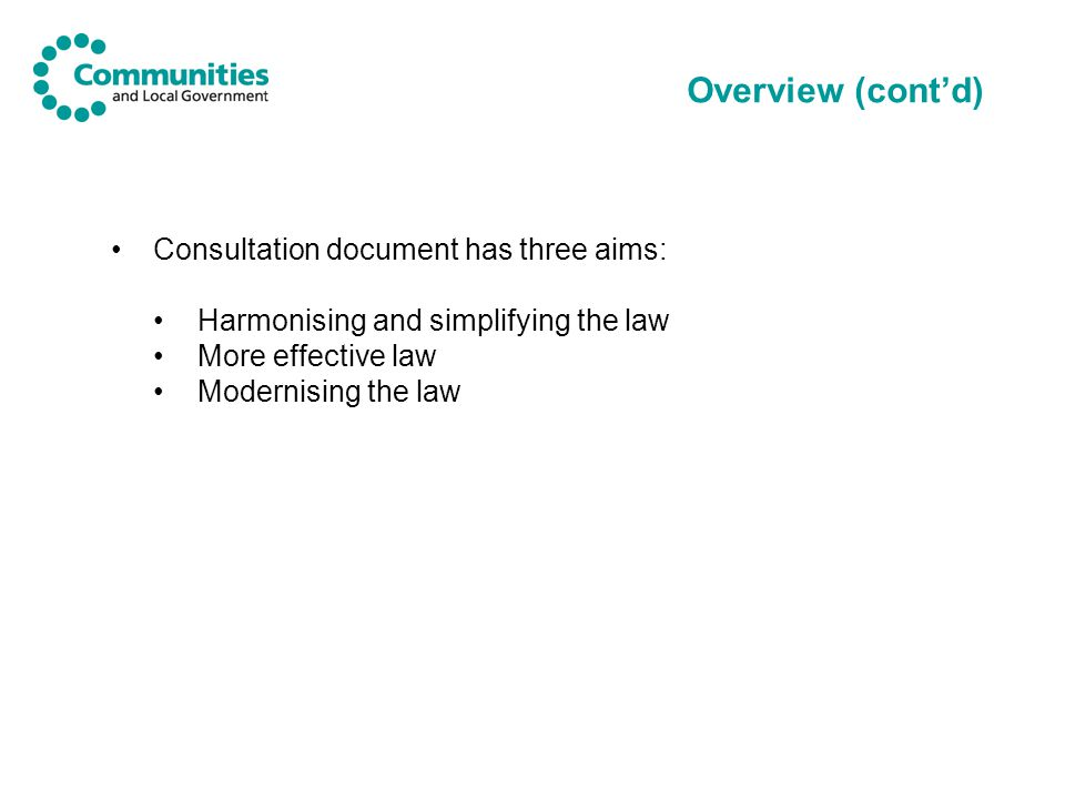 Overview (cont'd) Consultation document has three aims: Harmonising and simplifying the law More effective law Modernising the law