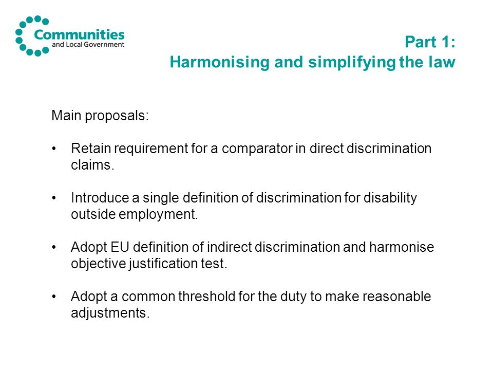 Part 1: Harmonising and simplifying the law Main proposals: Retain requirement for a comparator in direct discrimination claims.
