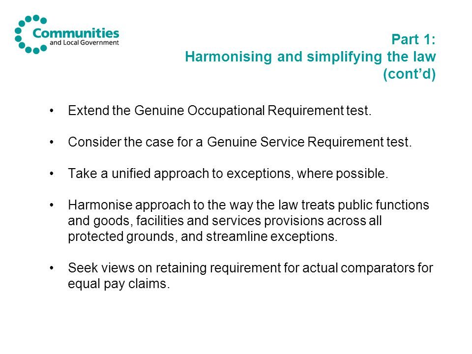 Part 1: Harmonising and simplifying the law (cont'd) Extend the Genuine Occupational Requirement test.