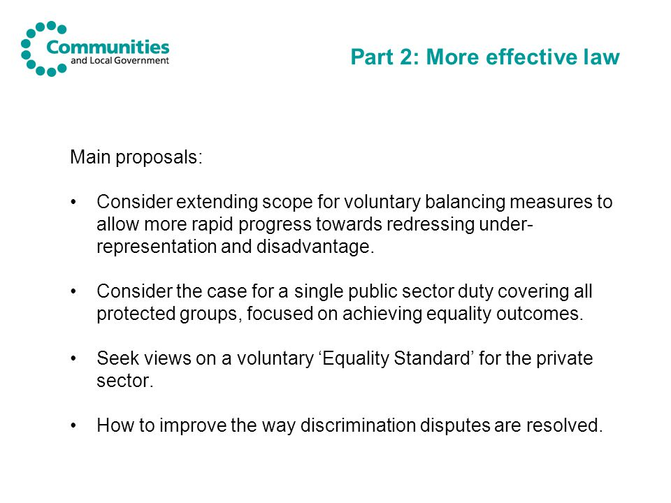 Part 2: More effective law Main proposals: Consider extending scope for voluntary balancing measures to allow more rapid progress towards redressing under- representation and disadvantage.