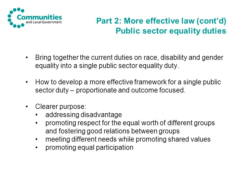 Part 2: More effective law (cont'd) Public sector equality duties Bring together the current duties on race, disability and gender equality into a single public sector equality duty.