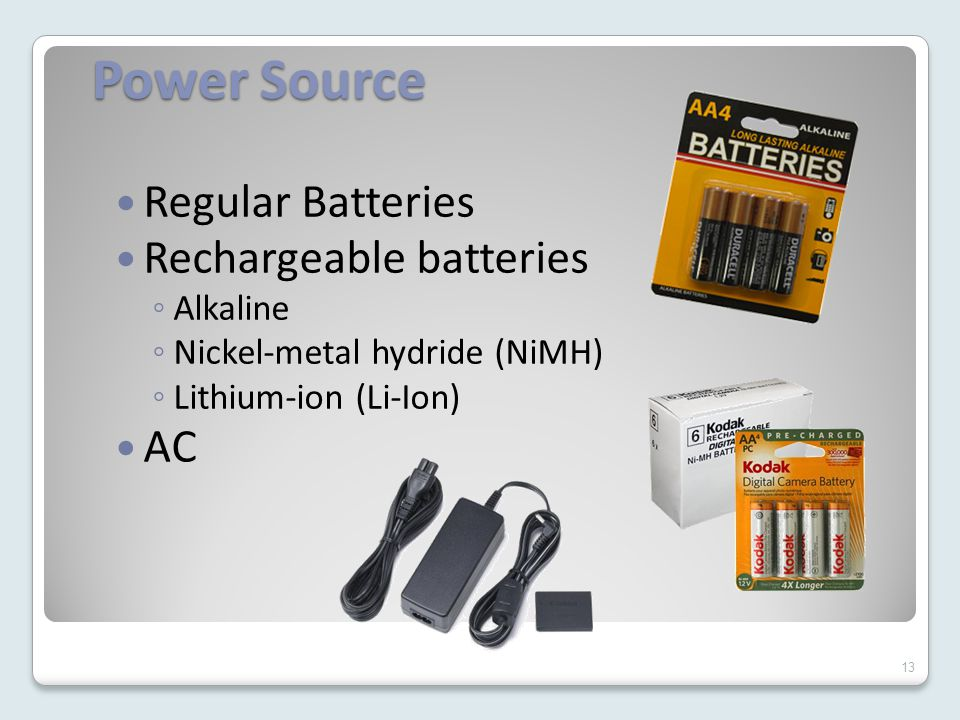 Power Source Regular Batteries Rechargeable batteries ◦ Alkaline ◦ Nickel-metal hydride (NiMH) ◦ Lithium-ion (Li-Ion) AC 13