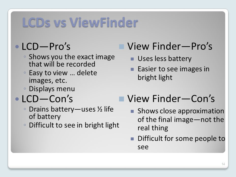 14 LCDs vs ViewFinder LCD—Pro's ◦ Shows you the exact image that will be recorded ◦ Easy to view … delete images, etc.