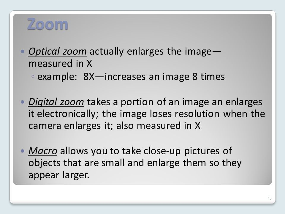 Zoom Optical zoom actually enlarges the image— measured in X ◦ example: 8X—increases an image 8 times Digital zoom takes a portion of an image an enlarges it electronically; the image loses resolution when the camera enlarges it; also measured in X Macro allows you to take close-up pictures of objects that are small and enlarge them so they appear larger.