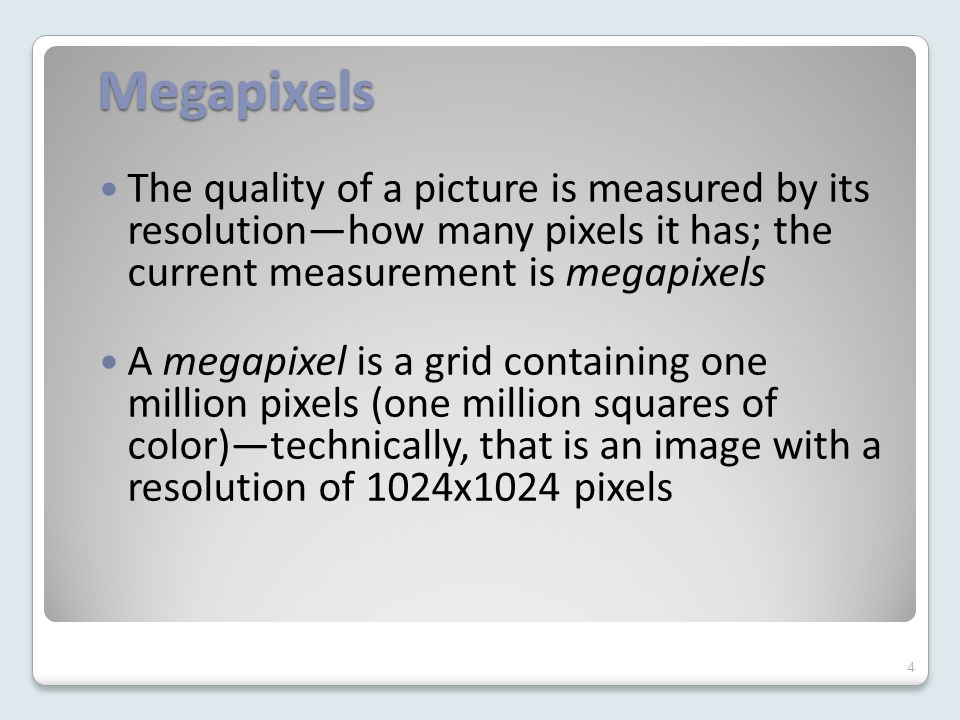 Megapixels The quality of a picture is measured by its resolution—how many pixels it has; the current measurement is megapixels A megapixel is a grid containing one million pixels (one million squares of color)—technically, that is an image with a resolution of 1024x1024 pixels 4