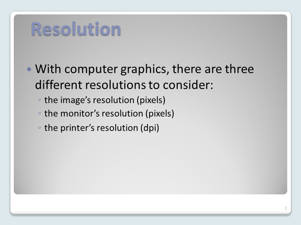 Resolution With computer graphics, there are three different resolutions to consider: ◦ the image's resolution (pixels) ◦ the monitor's resolution (pixels) ◦ the printer's resolution (dpi) 5