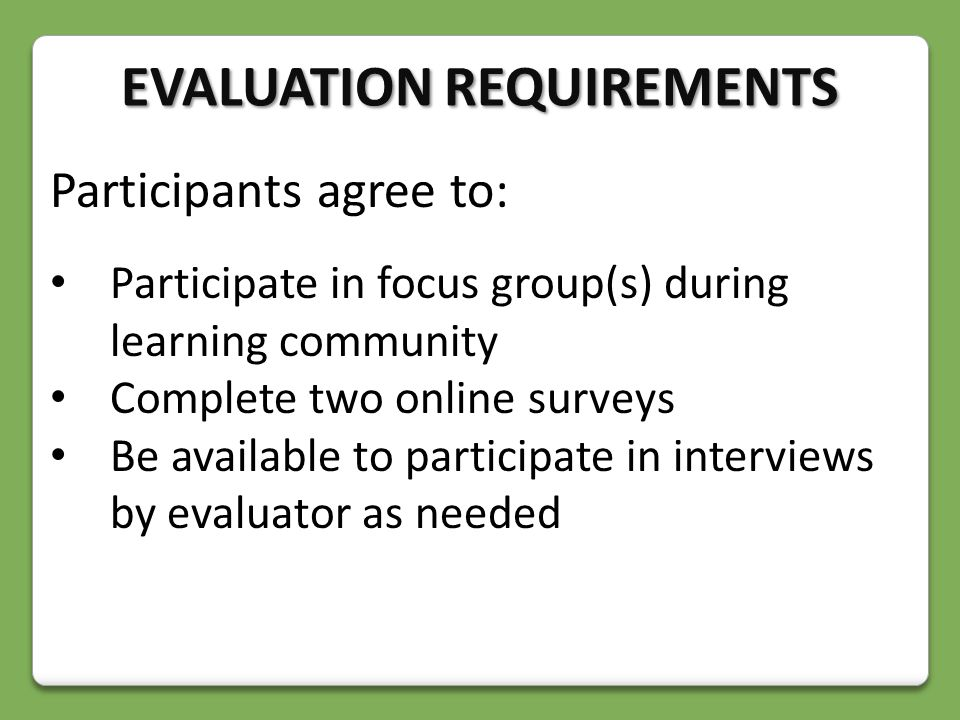 Participants agree to: Participate in focus group(s) during learning community Complete two online surveys Be available to participate in interviews by evaluator as needed EVALUATION REQUIREMENTS