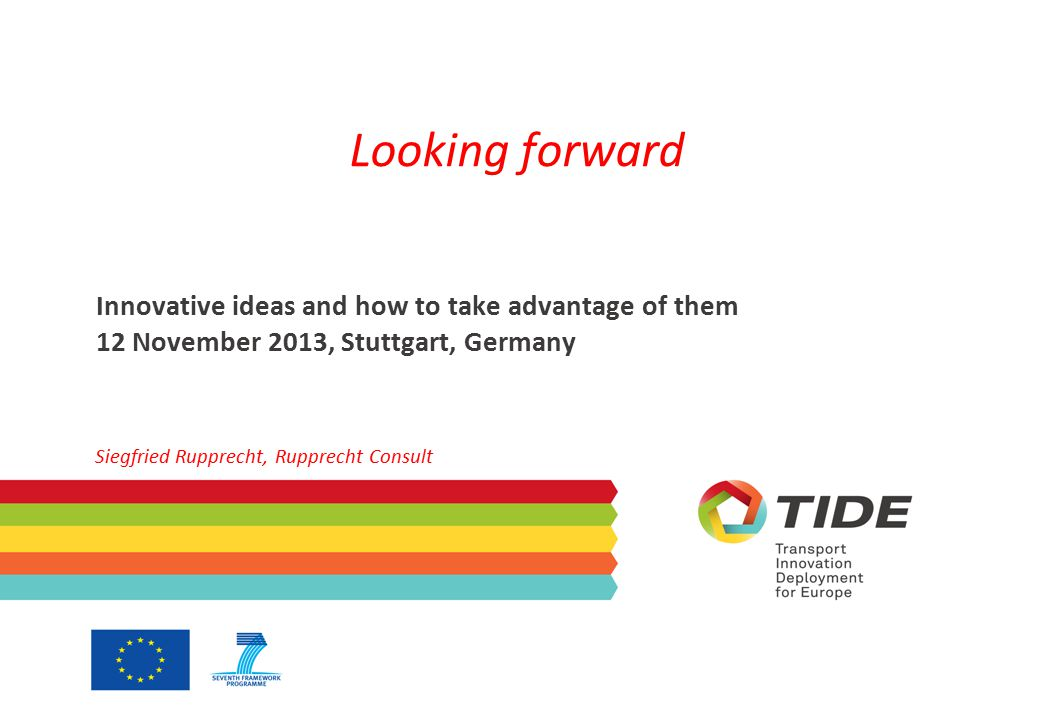 Looking forward Innovative ideas and how to take advantage of them 12 November 2013, Stuttgart, Germany Siegfried Rupprecht, Rupprecht Consult