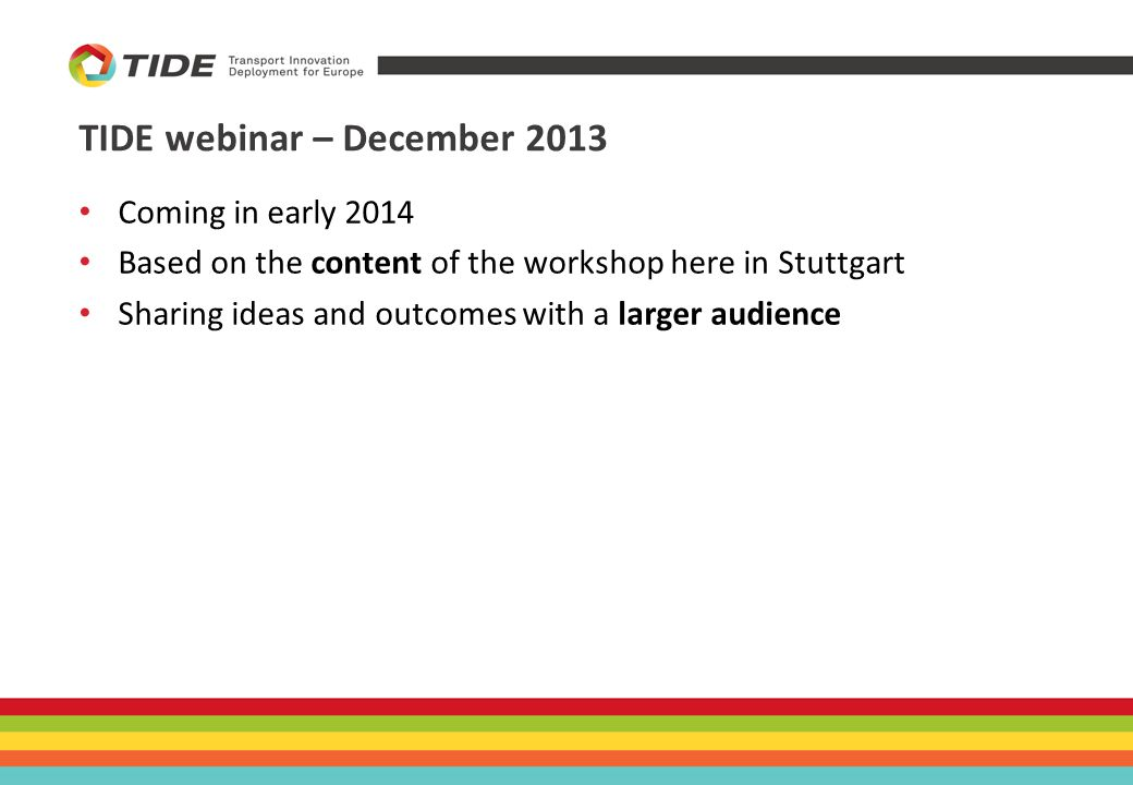 TIDE webinar – December 2013 Coming in early 2014 Based on the content of the workshop here in Stuttgart Sharing ideas and outcomes with a larger audience