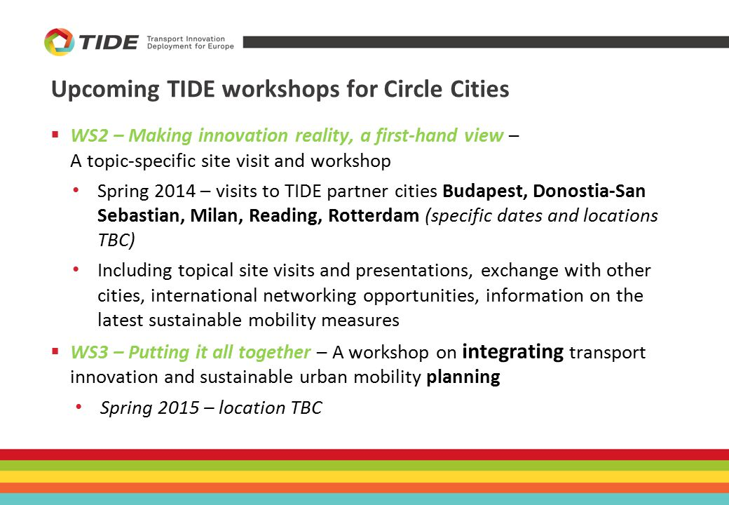 Upcoming TIDE workshops for Circle Cities  WS2 – Making innovation reality, a first-hand view – A topic-specific site visit and workshop Spring 2014 – visits to TIDE partner cities Budapest, Donostia-San Sebastian, Milan, Reading, Rotterdam (specific dates and locations TBC) Including topical site visits and presentations, exchange with other cities, international networking opportunities, information on the latest sustainable mobility measures  WS3 – Putting it all together – A workshop on integrating transport innovation and sustainable urban mobility planning Spring 2015 – location TBC