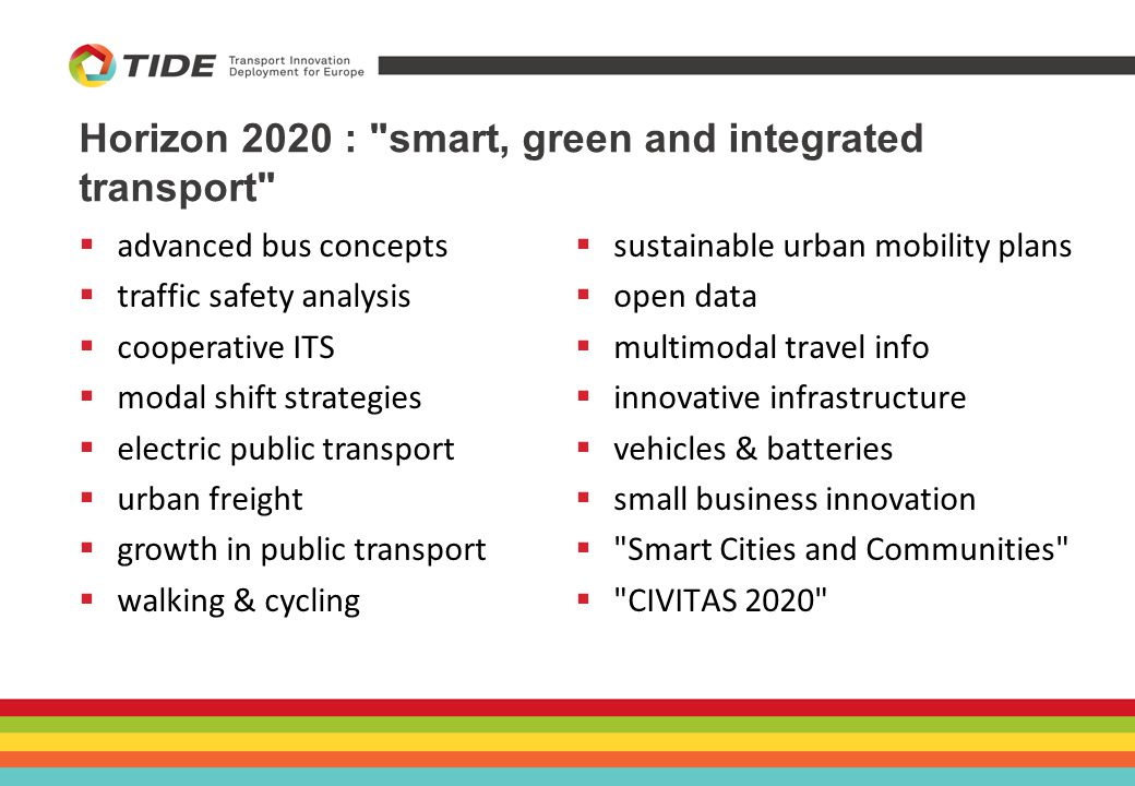 Horizon 2020 : smart, green and integrated transport  sustainable urban mobility plans  open data  multimodal travel info  innovative infrastructure  vehicles & batteries  small business innovation  Smart Cities and Communities  CIVITAS 2020  advanced bus concepts  traffic safety analysis  cooperative ITS  modal shift strategies  electric public transport  urban freight  growth in public transport  walking & cycling