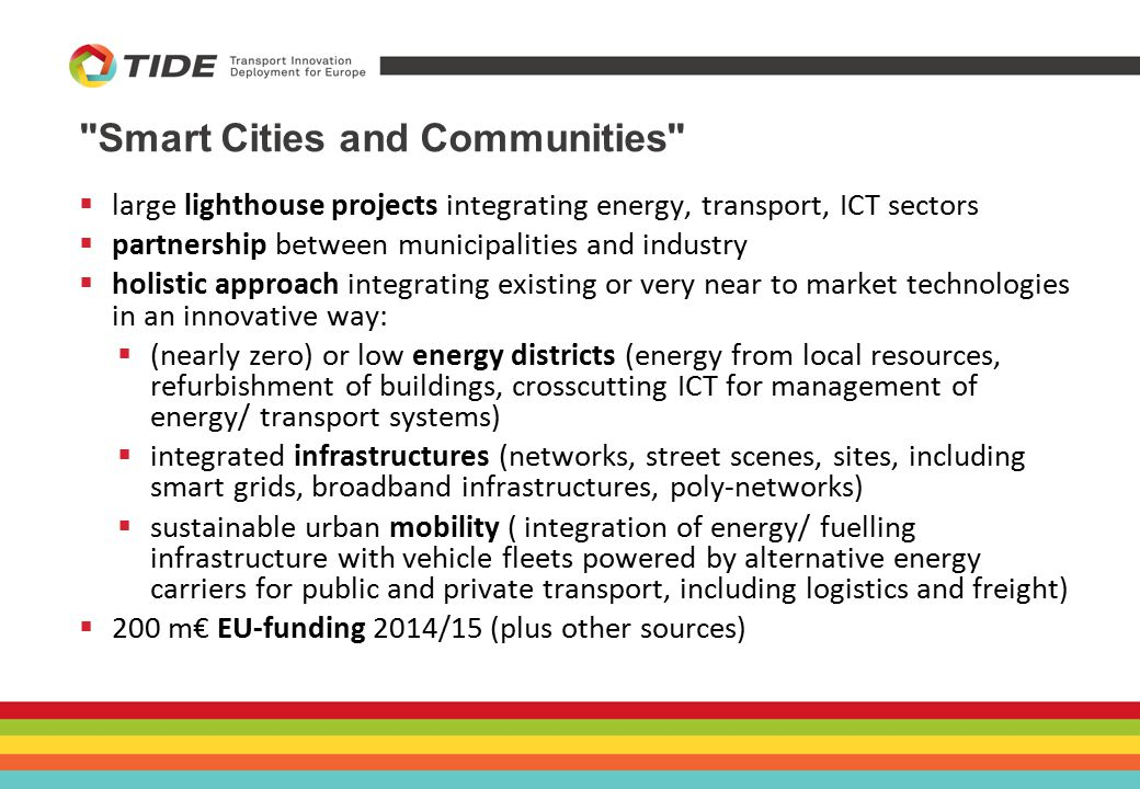 Smart Cities and Communities  large lighthouse projects integrating energy, transport, ICT sectors  partnership between municipalities and industry  holistic approach integrating existing or very near to market technologies in an innovative way:  (nearly zero) or low energy districts (energy from local resources, refurbishment of buildings, crosscutting ICT for management of energy/ transport systems)  integrated infrastructures (networks, street scenes, sites, including smart grids, broadband infrastructures, poly-networks)  sustainable urban mobility ( integration of energy/ fuelling infrastructure with vehicle fleets powered by alternative energy carriers for public and private transport, including logistics and freight)  200 m€ EU-funding 2014/15 (plus other sources)