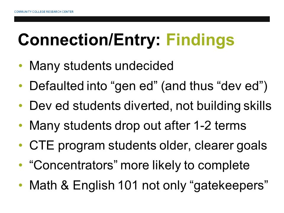 COMMUNITY COLLEGE RESEARCH CENTER Connection/Entry: Findings Many students undecided Defaulted into gen ed (and thus dev ed ) Dev ed students diverted, not building skills Many students drop out after 1-2 terms CTE program students older, clearer goals Concentrators more likely to complete Math & English 101 not only gatekeepers