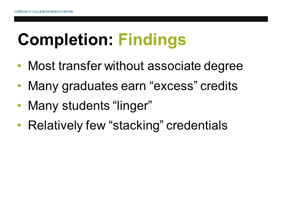 COMMUNITY COLLEGE RESEARCH CENTER Completion: Findings Most transfer without associate degree Many graduates earn excess credits Many students linger Relatively few stacking credentials