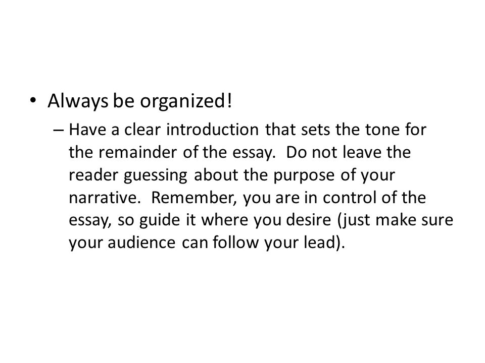 Always be organized. – Have a clear introduction that sets the tone for the remainder of the essay.