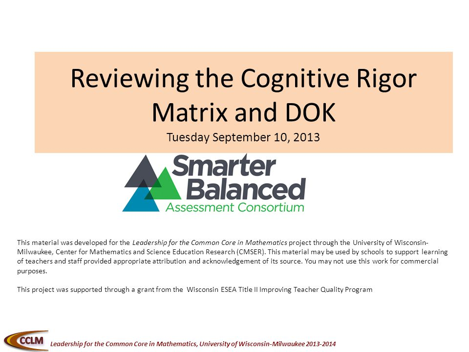 Leadership for the Common Core in Mathematics, University of Wisconsin-Milwaukee Reviewing the Cognitive Rigor Matrix and DOK Tuesday September 10, 2013 This material was developed for the Leadership for the Common Core in Mathematics project through the University of Wisconsin- Milwaukee, Center for Mathematics and Science Education Research (CMSER).