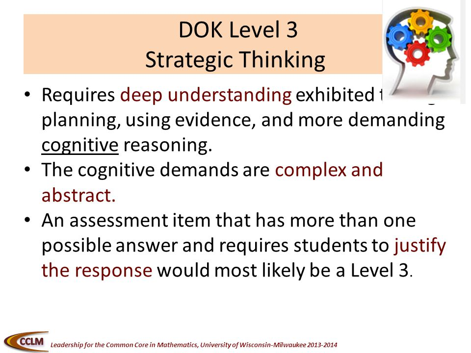 Leadership for the Common Core in Mathematics, University of Wisconsin-Milwaukee DOK Level 3 Strategic Thinking Requires deep understanding exhibited through planning, using evidence, and more demanding cognitive reasoning.
