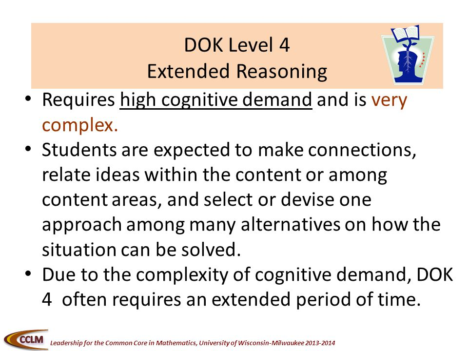 Leadership for the Common Core in Mathematics, University of Wisconsin-Milwaukee DOK Level 4 Extended Reasoning Requires high cognitive demand and is very complex.
