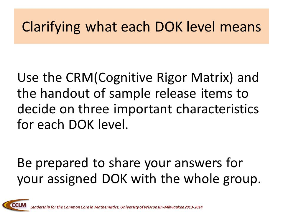 Leadership for the Common Core in Mathematics, University of Wisconsin-Milwaukee Clarifying what each DOK level means Use the CRM(Cognitive Rigor Matrix) and the handout of sample release items to decide on three important characteristics for each DOK level.