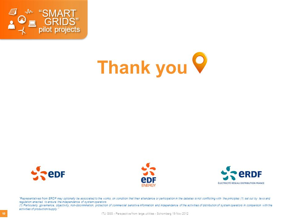 Thank you SMART GRIDS pilot projects SMART GRIDS pilot projects Representatives from ERDF may optionally be associated to the works, on condition that their attendance or participation in the debates is not conflicting with the principles (1) set out by laws and regulation enacted to ensure the independance of system operators.