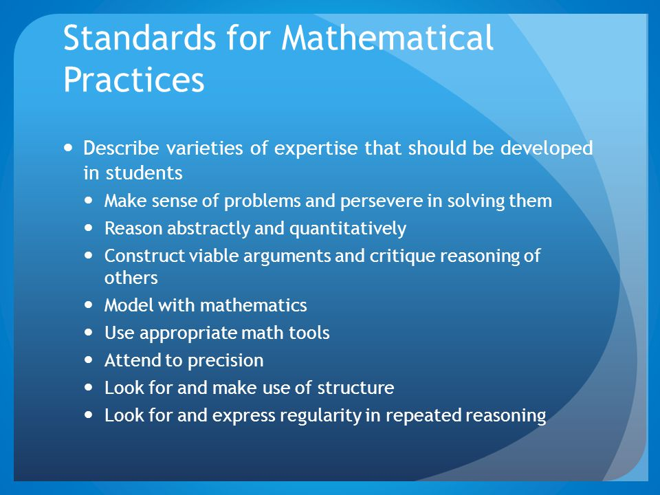 Standards for Mathematical Practices Describe varieties of expertise that should be developed in students Make sense of problems and persevere in solving them Reason abstractly and quantitatively Construct viable arguments and critique reasoning of others Model with mathematics Use appropriate math tools Attend to precision Look for and make use of structure Look for and express regularity in repeated reasoning