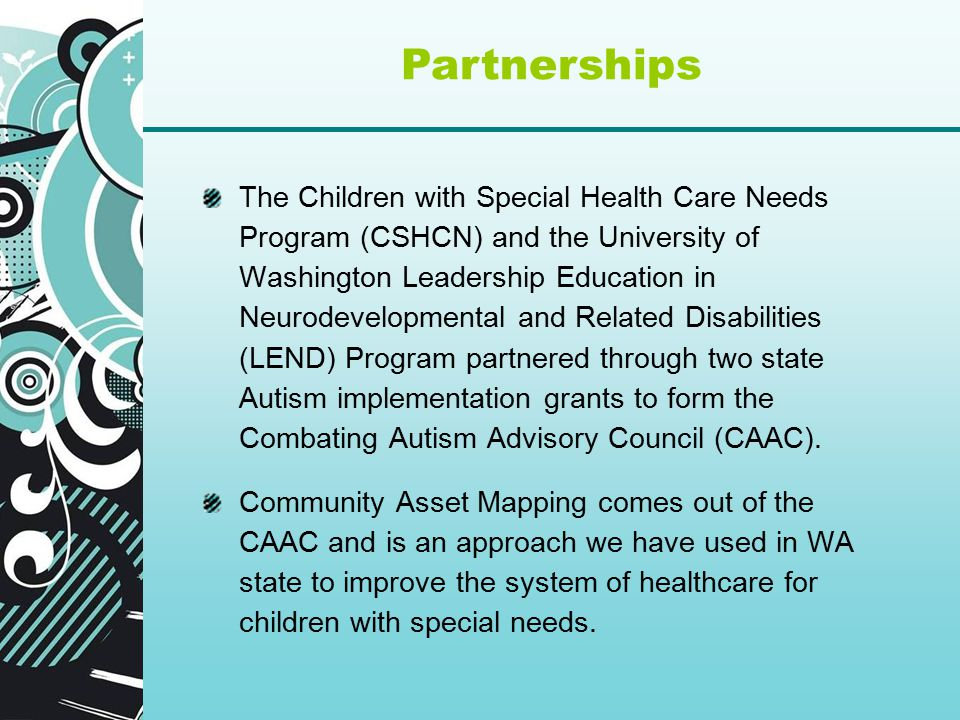 The Children with Special Health Care Needs Program (CSHCN) and the University of Washington Leadership Education in Neurodevelopmental and Related Disabilities (LEND) Program partnered through two state Autism implementation grants to form the Combating Autism Advisory Council (CAAC).