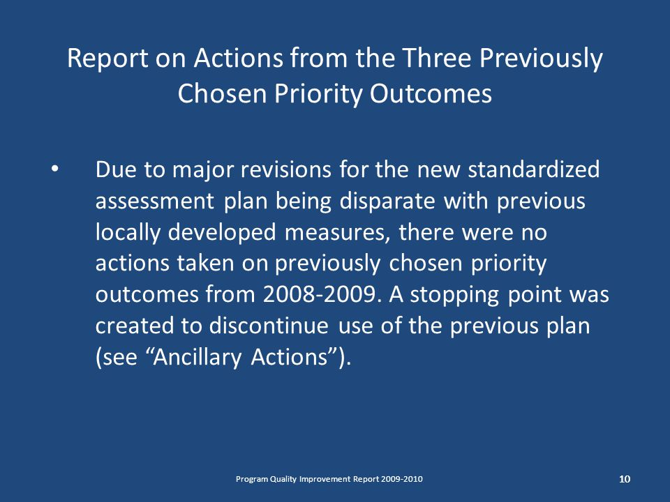 Report on Actions from the Three Previously Chosen Priority Outcomes Due to major revisions for the new standardized assessment plan being disparate with previous locally developed measures, there were no actions taken on previously chosen priority outcomes from