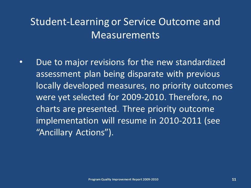 Student-Learning or Service Outcome and Measurements 11 Program Quality Improvement Report Due to major revisions for the new standardized assessment plan being disparate with previous locally developed measures, no priority outcomes were yet selected for