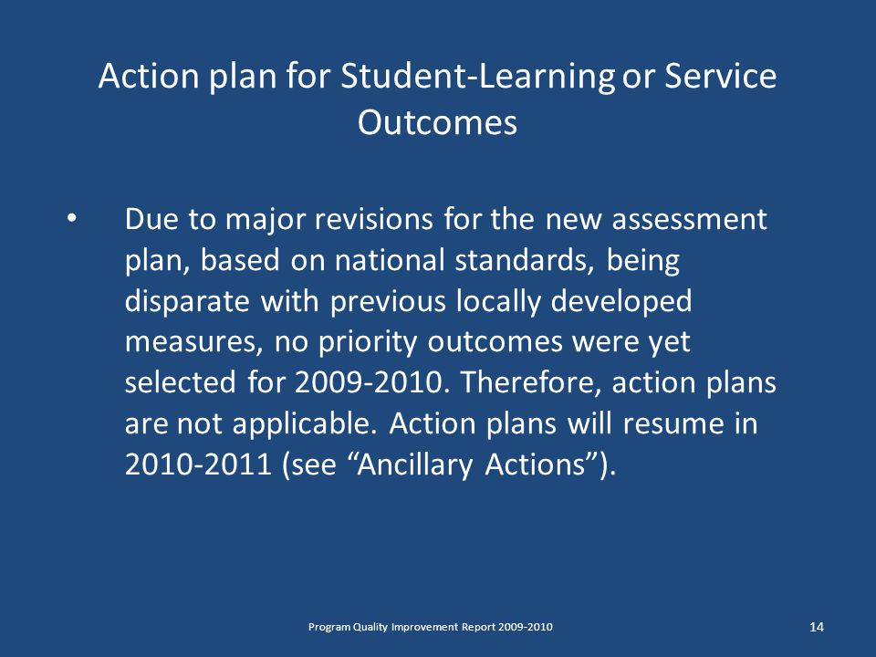 Action plan for Student-Learning or Service Outcomes Due to major revisions for the new assessment plan, based on national standards, being disparate with previous locally developed measures, no priority outcomes were yet selected for