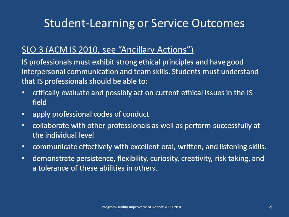 Student-Learning or Service Outcomes SLO 3 (ACM IS 2010, see Ancillary Actions ) IS professionals must exhibit strong ethical principles and have good interpersonal communication and team skills.