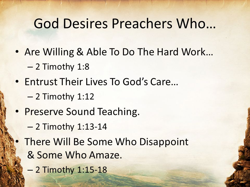 God Desires Preachers Who… Are Willing & Able To Do The Hard Work… – 2 Timothy 1:8 Entrust Their Lives To God's Care… – 2 Timothy 1:12 Preserve Sound Teaching.